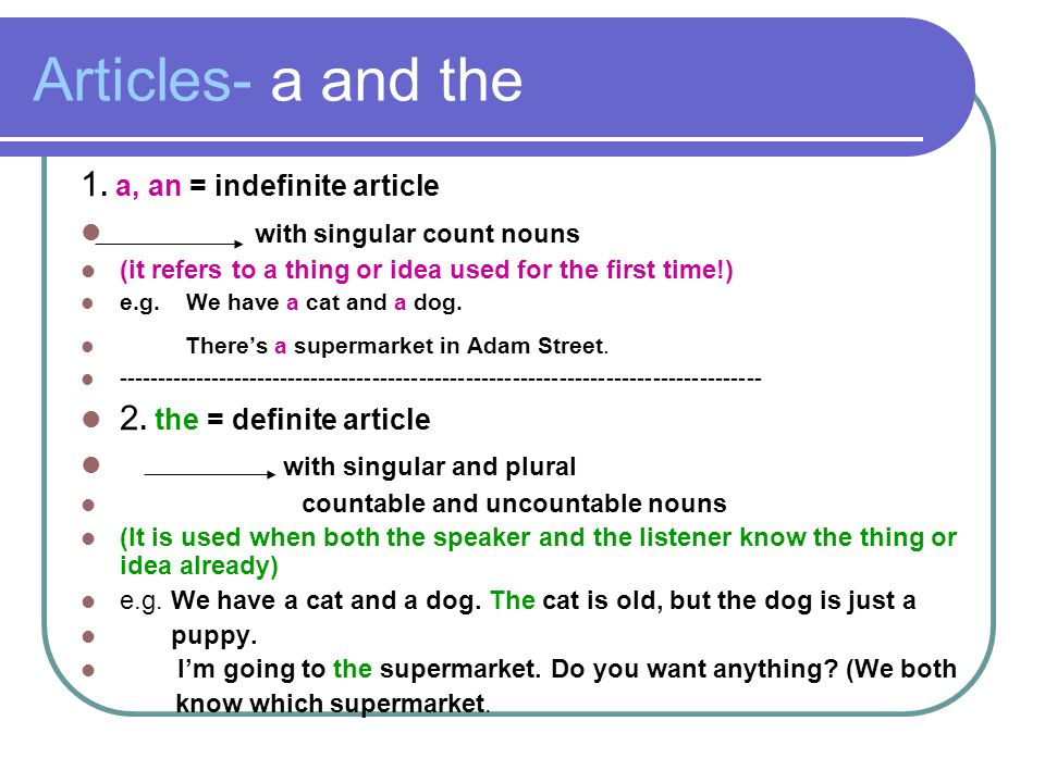 Articles- a and the 1. a, an = indefinite article with singular count nouns (it refers to a thing or idea used for the first time!) e.g. We have a cat