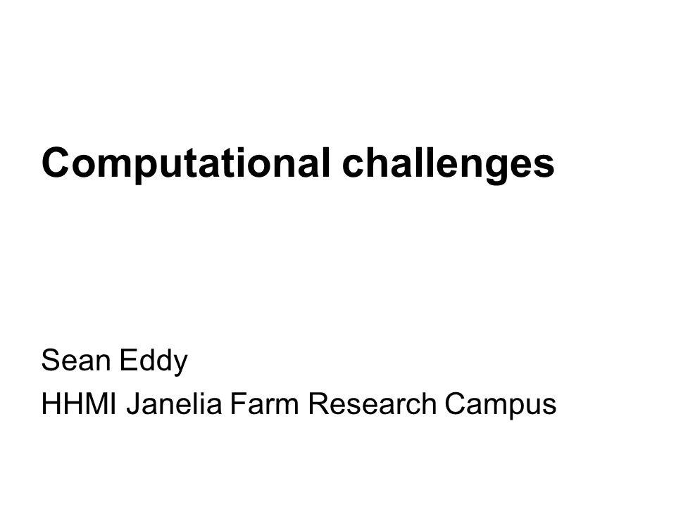 Computational challenges Sean Eddy HHMI Janelia Farm Research Campus