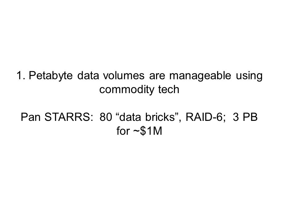 "1. Petabyte data volumes are manageable using commodity tech Pan STARRS: 80 ""data bricks"", RAID-6; 3 PB for ~$1M"