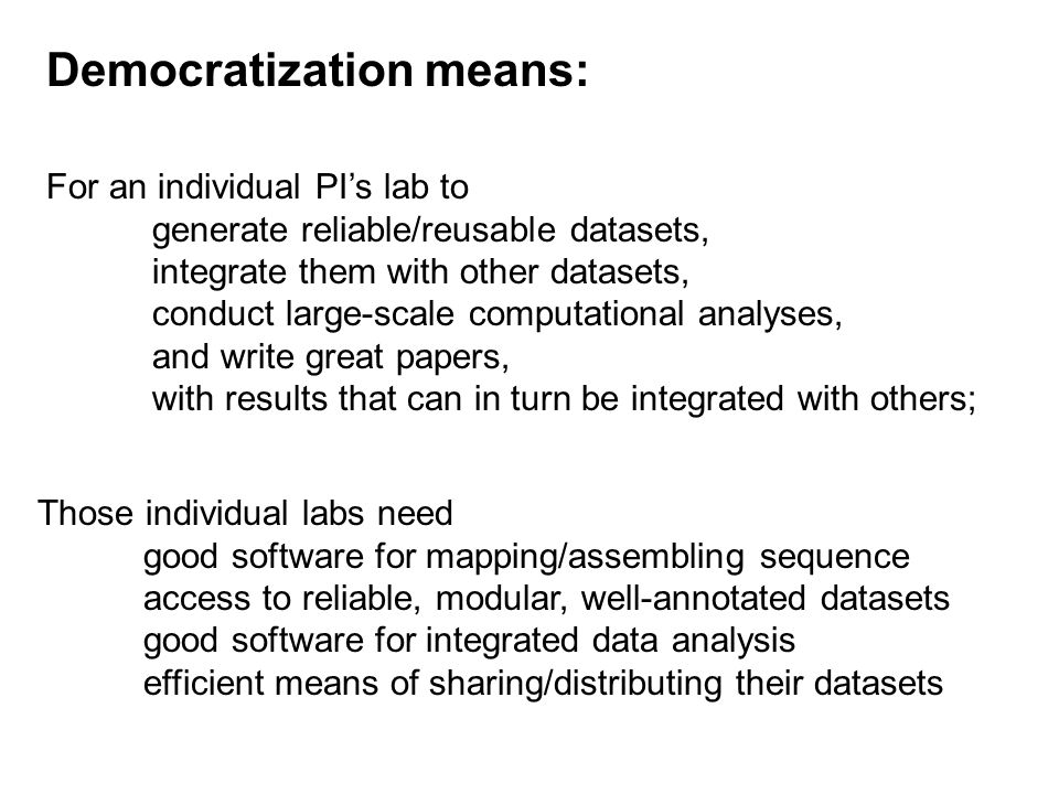 For an individual PI's lab to generate reliable/reusable datasets, integrate them with other datasets, conduct large-scale computational analyses, and write great papers, with results that can in turn be integrated with others; Those individual labs need good software for mapping/assembling sequence access to reliable, modular, well-annotated datasets good software for integrated data analysis efficient means of sharing/distributing their datasets Democratization means: