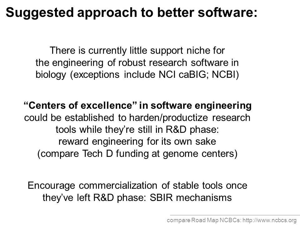 Suggested approach to better software: There is currently little support niche for the engineering of robust research software in biology (exceptions include NCI caBIG; NCBI) Centers of excellence in software engineering could be established to harden/productize research tools while they're still in R&D phase: reward engineering for its own sake (compare Tech D funding at genome centers) Encourage commercialization of stable tools once they've left R&D phase: SBIR mechanisms compare Road Map NCBCs: http://www.ncbcs.org