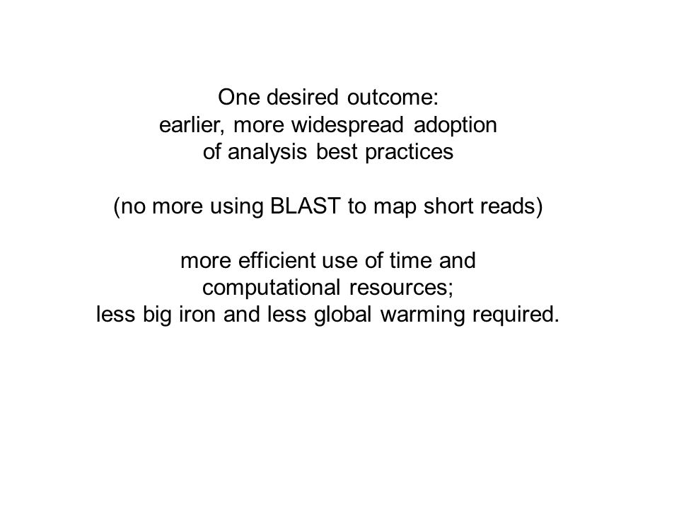 One desired outcome: earlier, more widespread adoption of analysis best practices (no more using BLAST to map short reads) more efficient use of time and computational resources; less big iron and less global warming required.