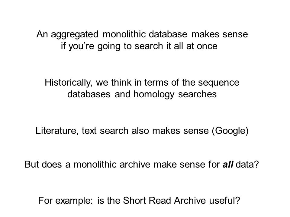 An aggregated monolithic database makes sense if you're going to search it all at once Historically, we think in terms of the sequence databases and homology searches Literature, text search also makes sense (Google) But does a monolithic archive make sense for all data.
