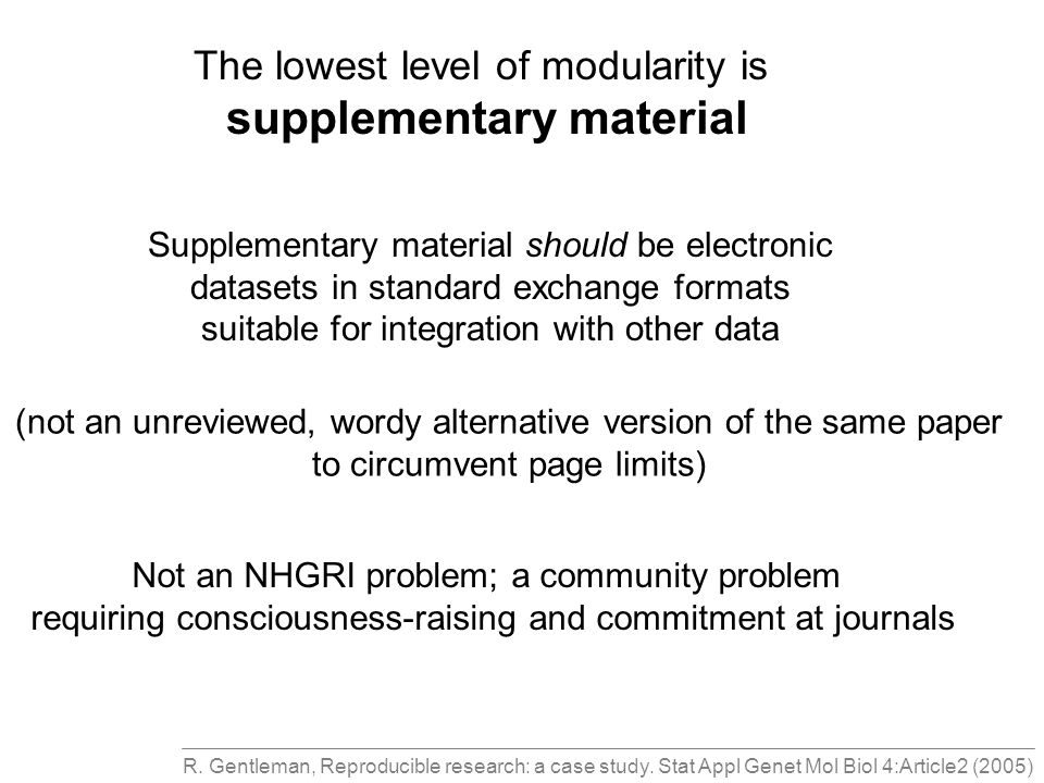 The lowest level of modularity is supplementary material Supplementary material should be electronic datasets in standard exchange formats suitable for integration with other data (not an unreviewed, wordy alternative version of the same paper to circumvent page limits) Not an NHGRI problem; a community problem requiring consciousness-raising and commitment at journals R.