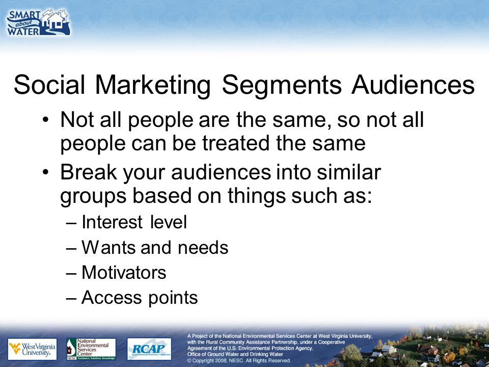 Social Marketing Segments Audiences Not all people are the same, so not all people can be treated the same Break your audiences into similar groups based on things such as: –Interest level –Wants and needs –Motivators –Access points