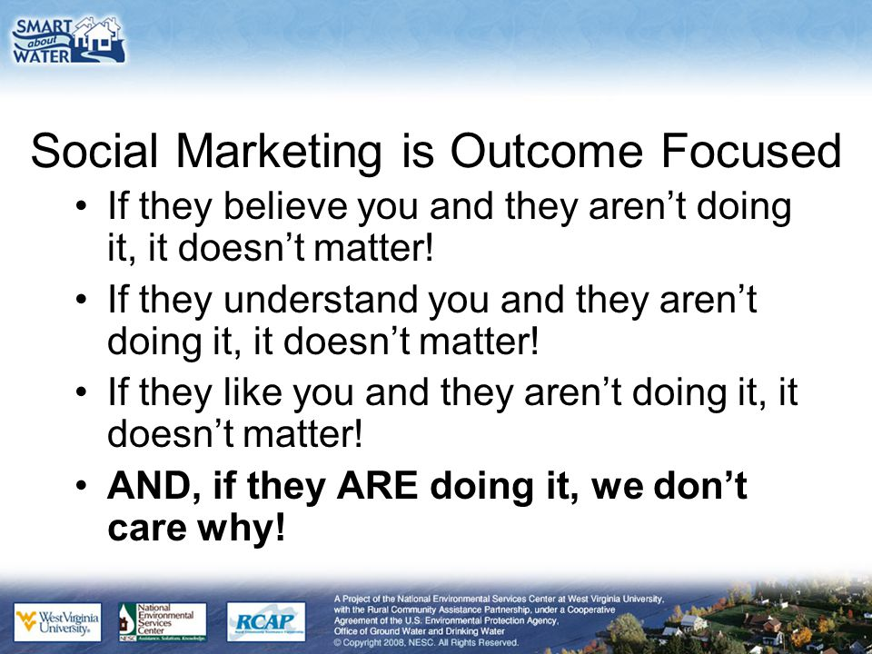 Social Marketing is Outcome Focused If they believe you and they aren't doing it, it doesn't matter.