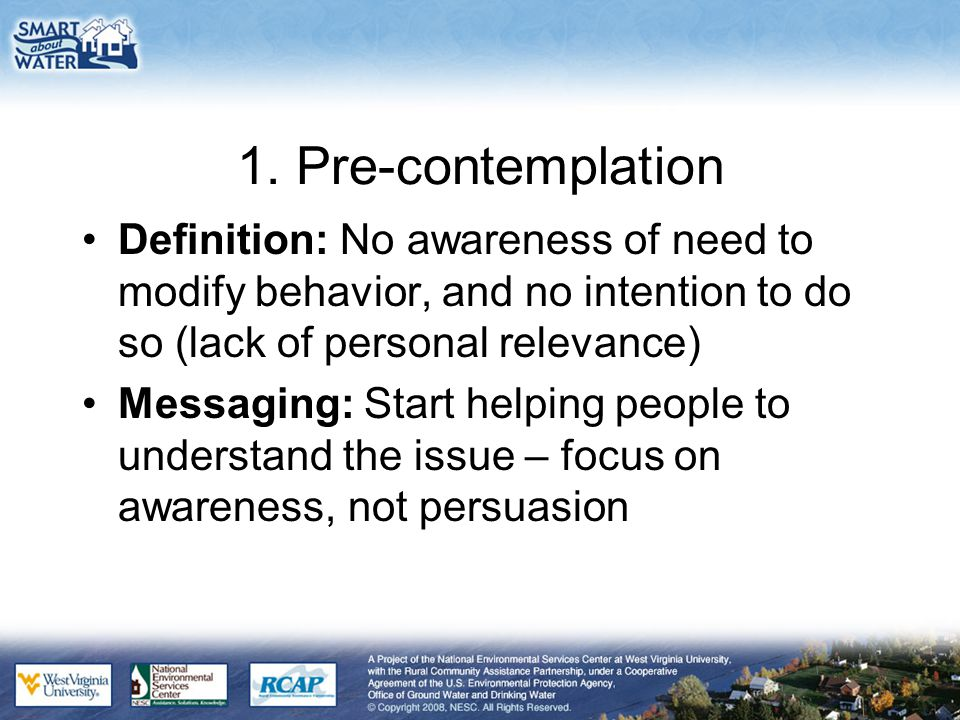 1. Pre-contemplation Definition: No awareness of need to modify behavior, and no intention to do so (lack of personal relevance) Messaging: Start help