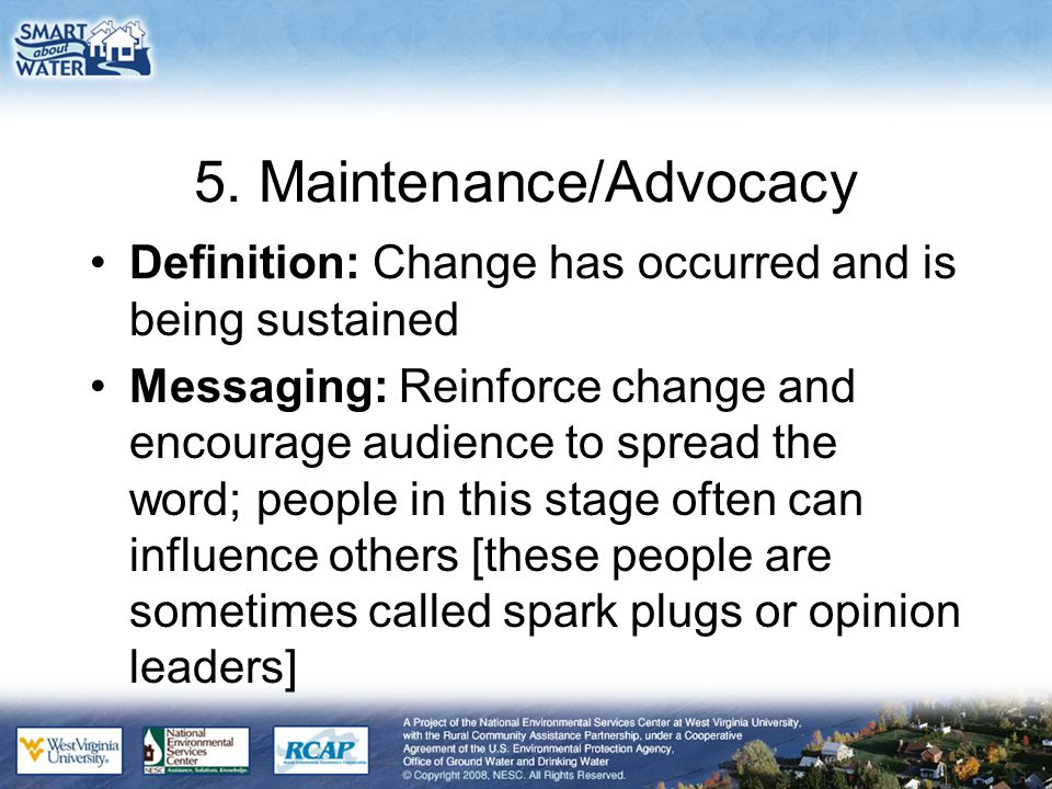 5. Maintenance/Advocacy Definition: Change has occurred and is being sustained Messaging: Reinforce change and encourage audience to spread the word;