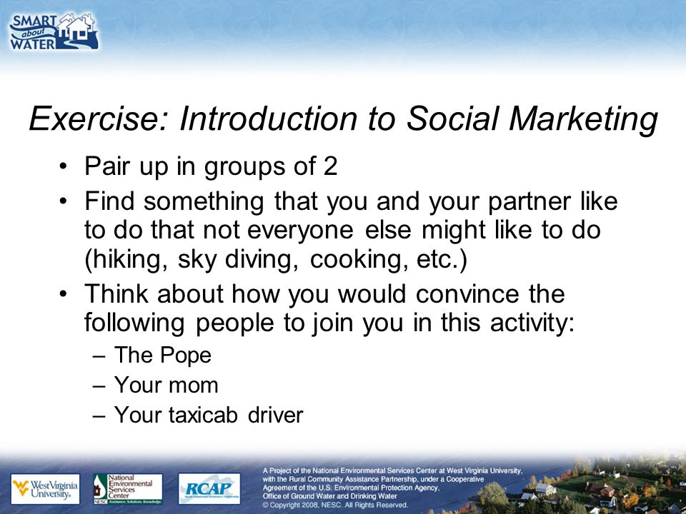 Exercise: Introduction to Social Marketing Pair up in groups of 2 Find something that you and your partner like to do that not everyone else might like to do (hiking, sky diving, cooking, etc.) Think about how you would convince the following people to join you in this activity: –The Pope –Your mom –Your taxicab driver