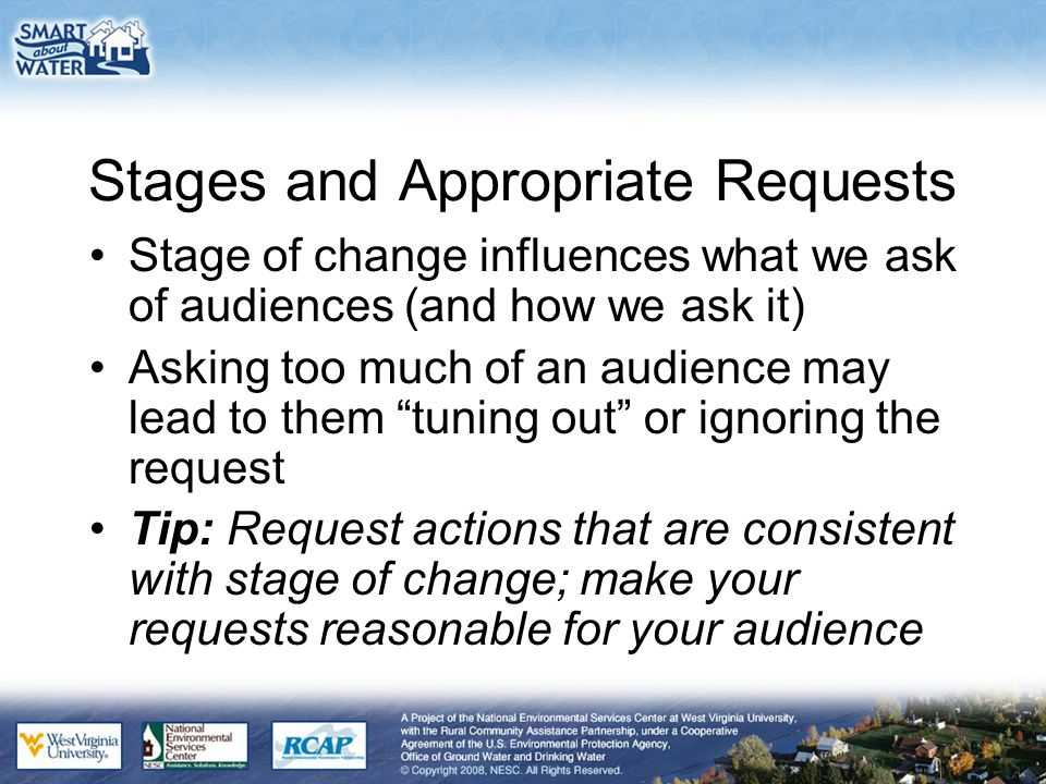 Stages and Appropriate Requests Stage of change influences what we ask of audiences (and how we ask it) Asking too much of an audience may lead to them tuning out or ignoring the request Tip: Request actions that are consistent with stage of change; make your requests reasonable for your audience