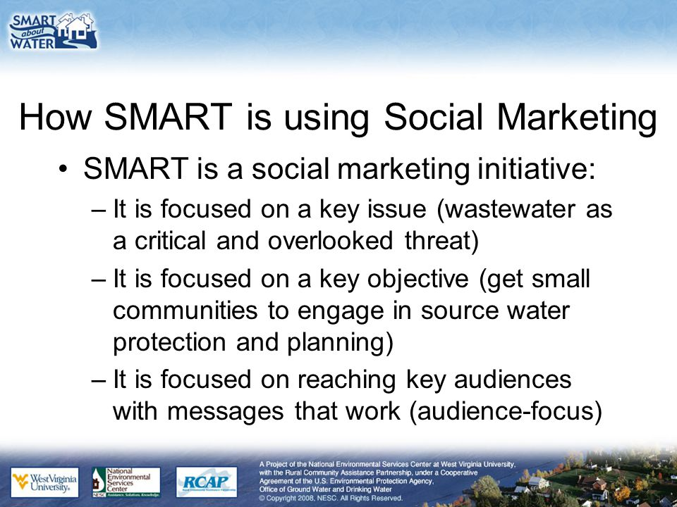 How SMART is using Social Marketing SMART is a social marketing initiative: –It is focused on a key issue (wastewater as a critical and overlooked threat) –It is focused on a key objective (get small communities to engage in source water protection and planning) –It is focused on reaching key audiences with messages that work (audience-focus)