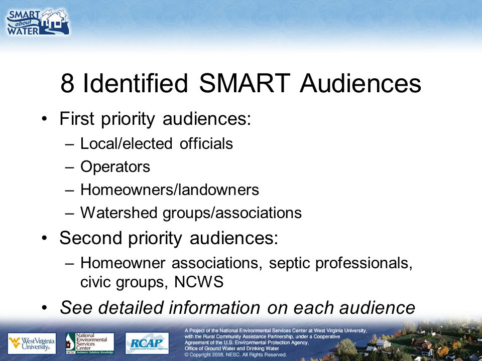 8 Identified SMART Audiences First priority audiences: –Local/elected officials –Operators –Homeowners/landowners –Watershed groups/associations Second priority audiences: –Homeowner associations, septic professionals, civic groups, NCWS See detailed information on each audience