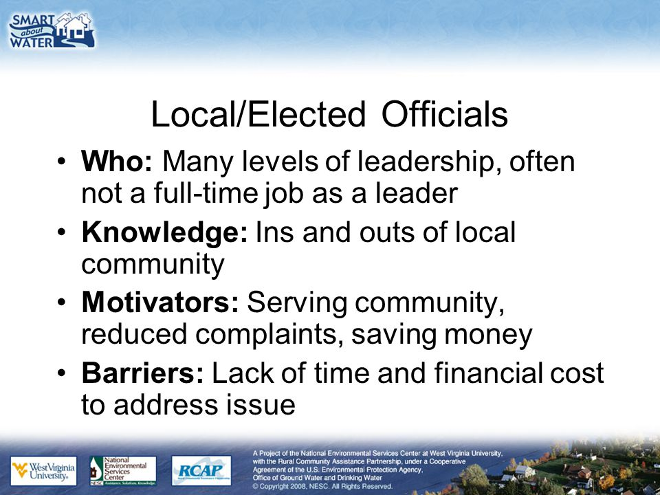 Local/Elected Officials Who: Many levels of leadership, often not a full-time job as a leader Knowledge: Ins and outs of local community Motivators: S