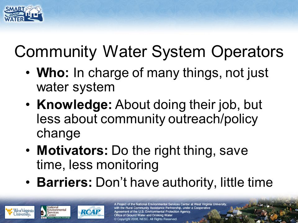 Community Water System Operators Who: In charge of many things, not just water system Knowledge: About doing their job, but less about community outreach/policy change Motivators: Do the right thing, save time, less monitoring Barriers: Don't have authority, little time