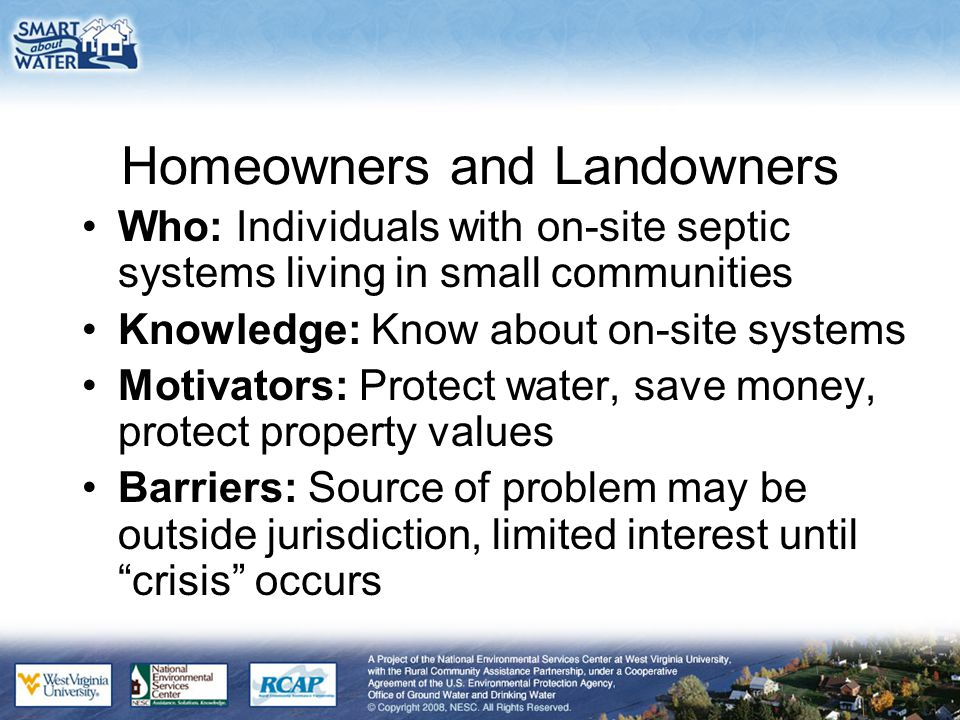 Homeowners and Landowners Who: Individuals with on-site septic systems living in small communities Knowledge: Know about on-site systems Motivators: P