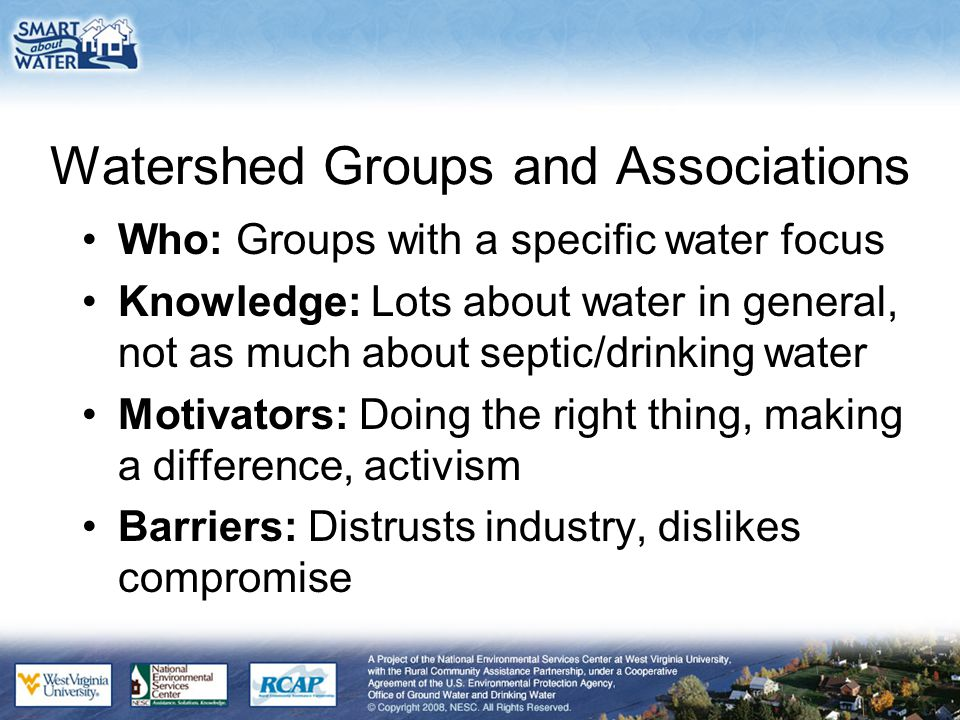 Watershed Groups and Associations Who: Groups with a specific water focus Knowledge: Lots about water in general, not as much about septic/drinking water Motivators: Doing the right thing, making a difference, activism Barriers: Distrusts industry, dislikes compromise