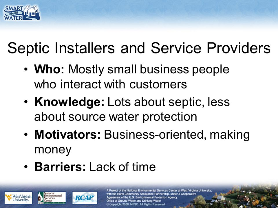 Septic Installers and Service Providers Who: Mostly small business people who interact with customers Knowledge: Lots about septic, less about source water protection Motivators: Business-oriented, making money Barriers: Lack of time