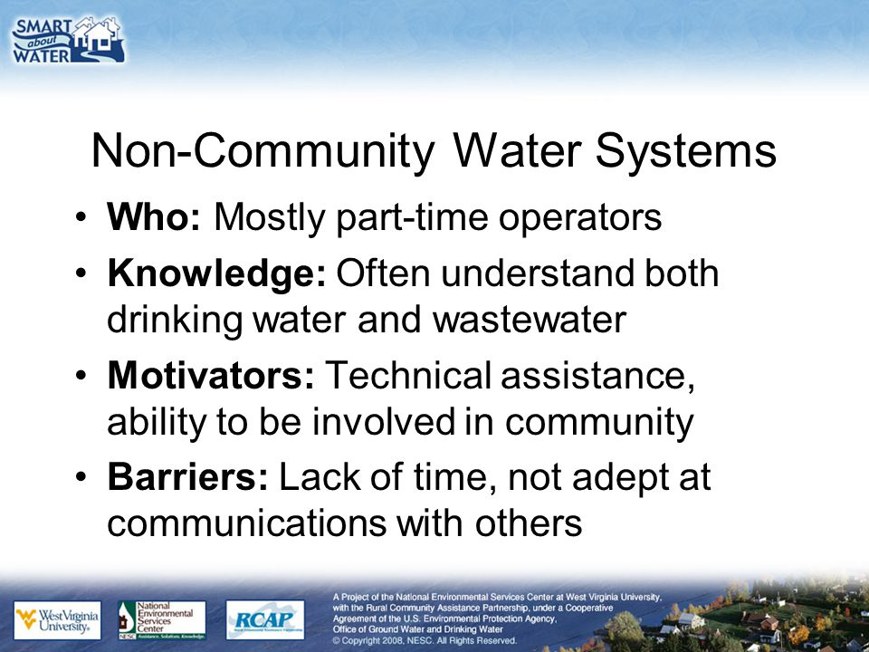 Non-Community Water Systems Who: Mostly part-time operators Knowledge: Often understand both drinking water and wastewater Motivators: Technical assistance, ability to be involved in community Barriers: Lack of time, not adept at communications with others