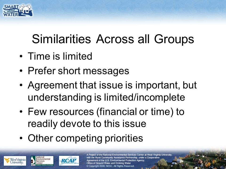 Similarities Across all Groups Time is limited Prefer short messages Agreement that issue is important, but understanding is limited/incomplete Few resources (financial or time) to readily devote to this issue Other competing priorities