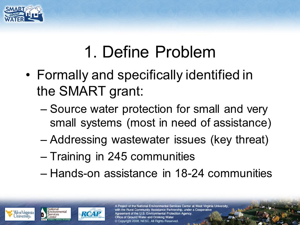1. Define Problem Formally and specifically identified in the SMART grant: –Source water protection for small and very small systems (most in need of