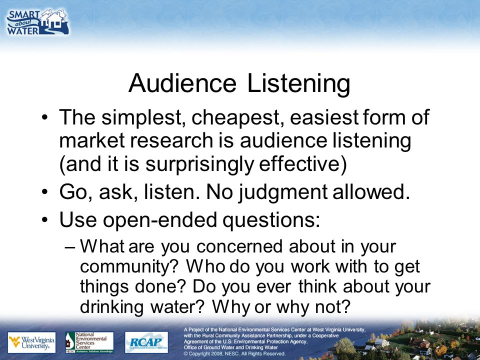 Audience Listening The simplest, cheapest, easiest form of market research is audience listening (and it is surprisingly effective) Go, ask, listen. N