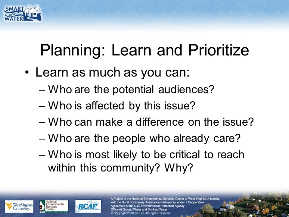 Planning: Learn and Prioritize Learn as much as you can: –Who are the potential audiences? –Who is affected by this issue? –Who can make a difference