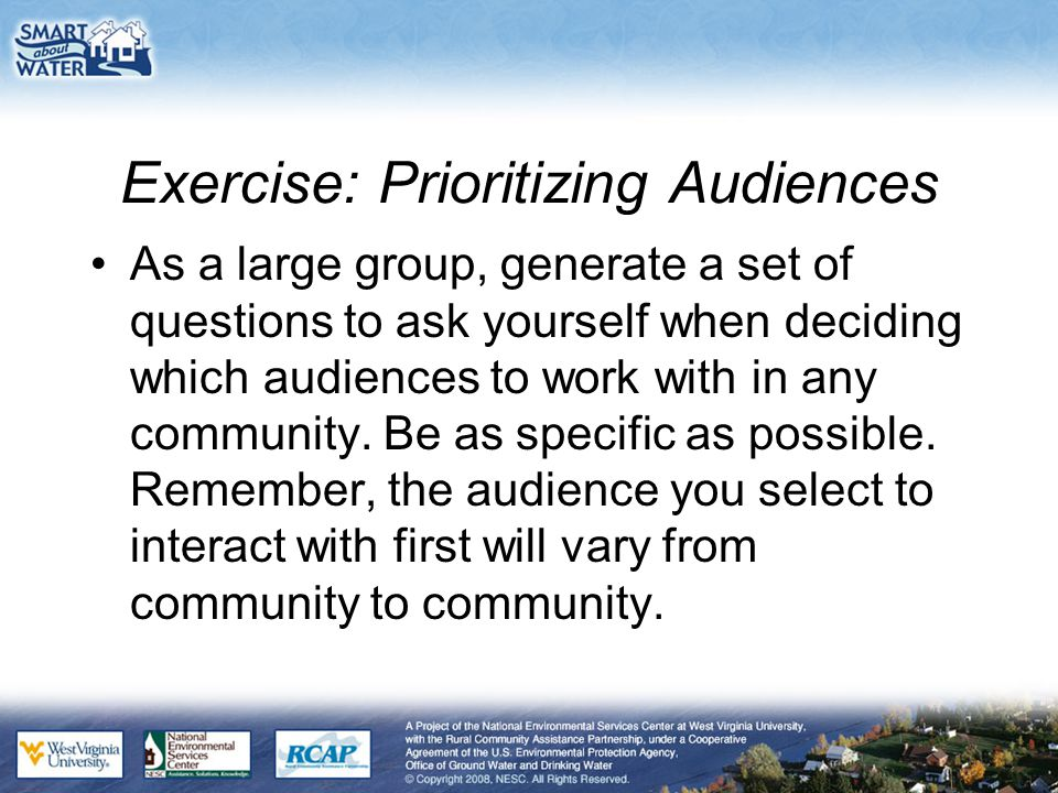 Exercise: Prioritizing Audiences As a large group, generate a set of questions to ask yourself when deciding which audiences to work with in any community.