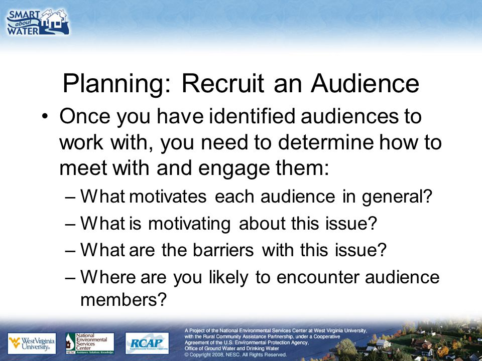 Planning: Recruit an Audience Once you have identified audiences to work with, you need to determine how to meet with and engage them: –What motivates each audience in general.