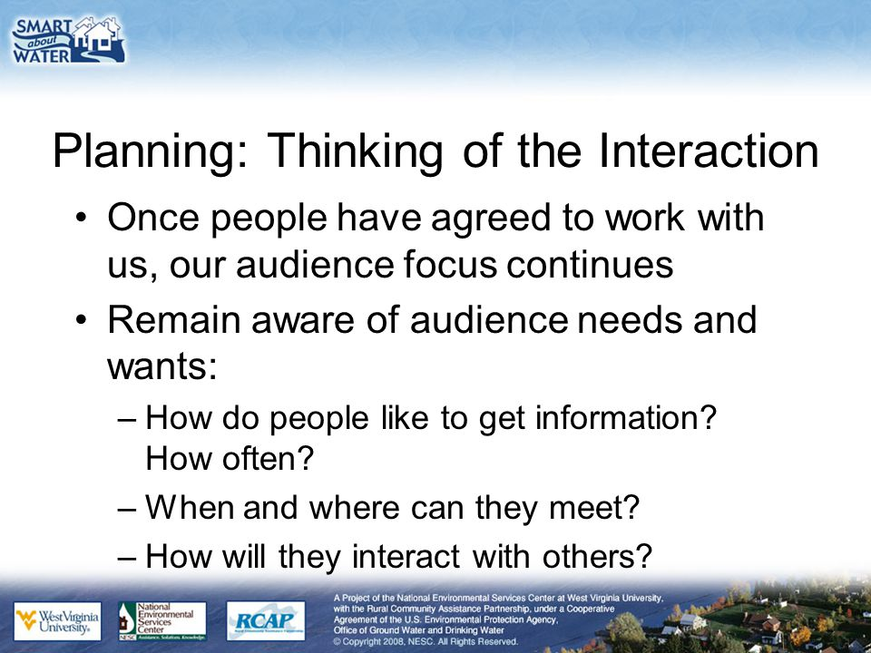 Planning: Thinking of the Interaction Once people have agreed to work with us, our audience focus continues Remain aware of audience needs and wants:
