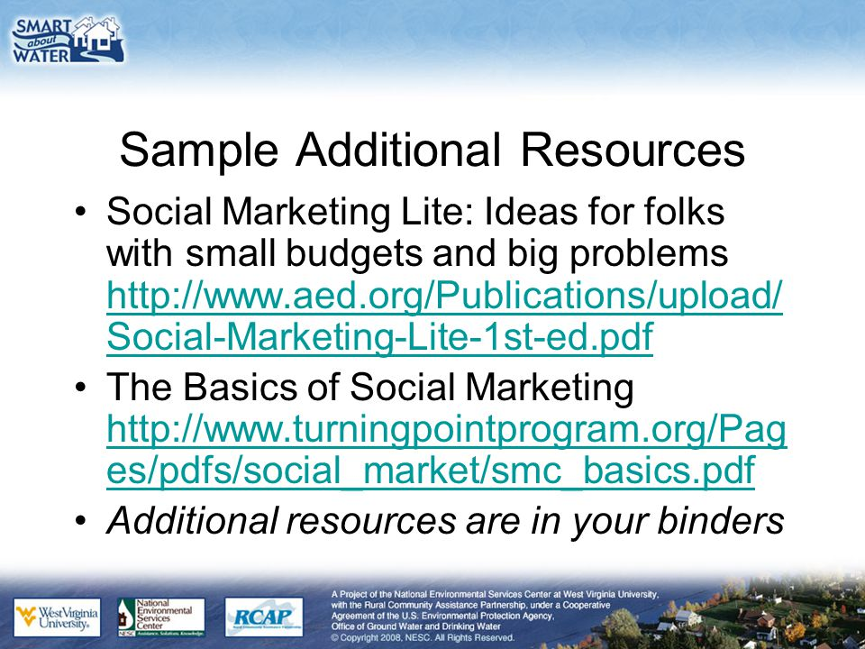 Sample Additional Resources Social Marketing Lite: Ideas for folks with small budgets and big problems http://www.aed.org/Publications/upload/ Social-Marketing-Lite-1st-ed.pdf http://www.aed.org/Publications/upload/ Social-Marketing-Lite-1st-ed.pdf The Basics of Social Marketing http://www.turningpointprogram.org/Pag es/pdfs/social_market/smc_basics.pdf http://www.turningpointprogram.org/Pag es/pdfs/social_market/smc_basics.pdf Additional resources are in your binders