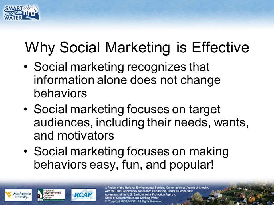 Why Social Marketing is Effective Social marketing recognizes that information alone does not change behaviors Social marketing focuses on target audiences, including their needs, wants, and motivators Social marketing focuses on making behaviors easy, fun, and popular!