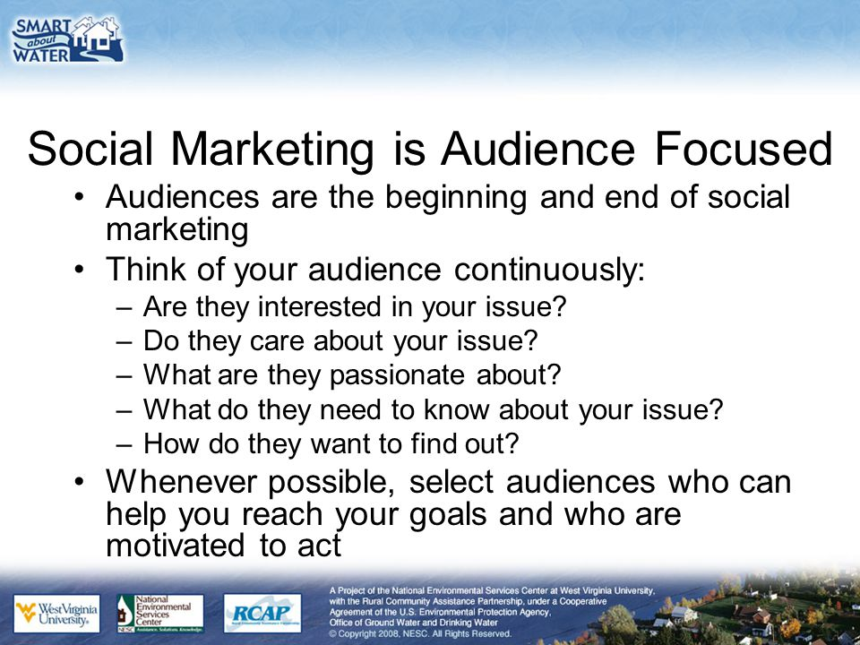 Social Marketing is Audience Focused Audiences are the beginning and end of social marketing Think of your audience continuously: –Are they interested
