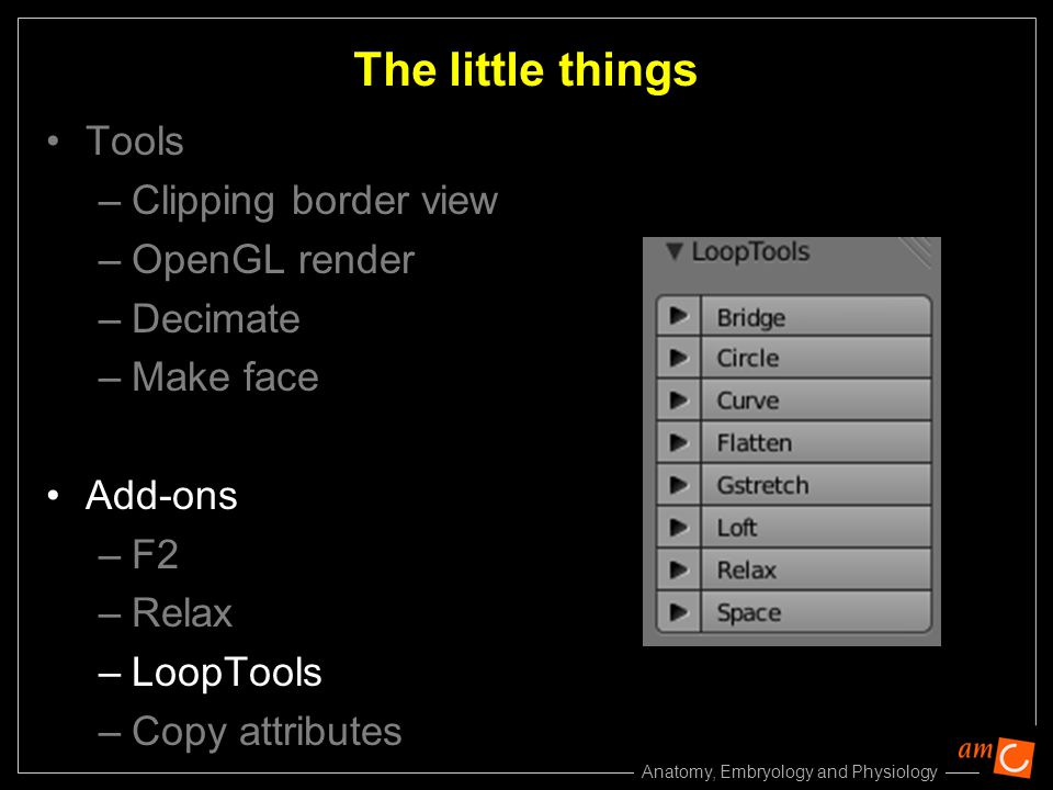 Anatomy, Embryology and Physiology Tools –Clipping border view –OpenGL render –Decimate –Make face Add-ons –F2 –Relax –LoopTools –Copy attributes The