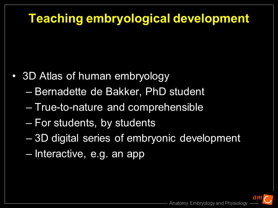 Anatomy, Embryology and Physiology Teaching embryological development 3D Atlas of human embryology –Bernadette de Bakker, PhD student –True-to-nature