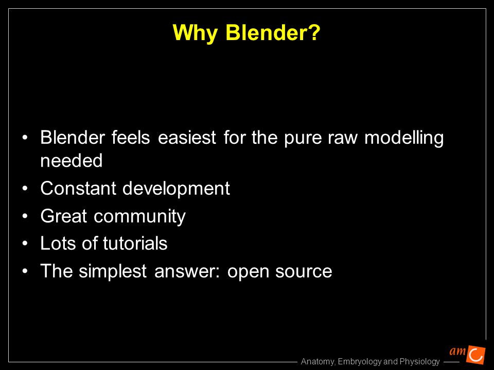 Anatomy, Embryology and Physiology Why Blender? Blender feels easiest for the pure raw modelling needed Constant development Great community Lots of t