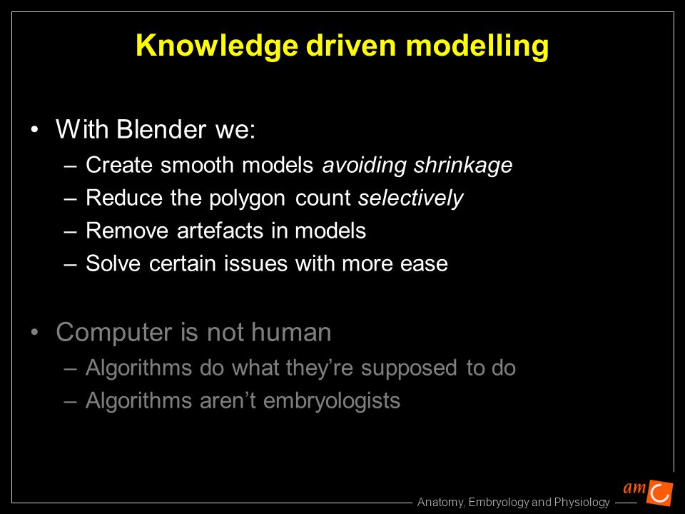 Anatomy, Embryology and Physiology Knowledge driven modelling With Blender we: –Create smooth models avoiding shrinkage –Reduce the polygon count selectively –Remove artefacts in models –Solve certain issues with more ease Computer is not human –Algorithms do what they're supposed to do –Algorithms aren't embryologists