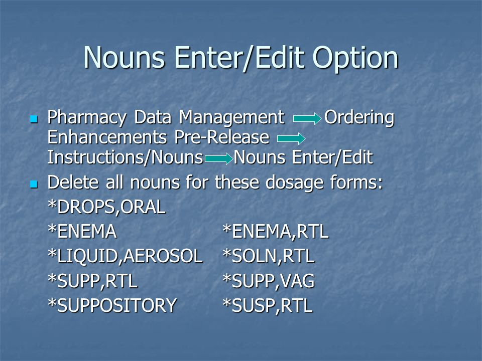 Nouns Enter/Edit Option Pharmacy Data Management Ordering Enhancements Pre-Release Instructions/Nouns Nouns Enter/Edit Pharmacy Data Management Ordering Enhancements Pre-Release Instructions/Nouns Nouns Enter/Edit Delete all nouns for these dosage forms: Delete all nouns for these dosage forms:*DROPS,ORAL *ENEMA *ENEMA,RTL *LIQUID,AEROSOL *SOLN,RTL *SUPP,RTL *SUPP,VAG *SUPPOSITORY *SUSP,RTL