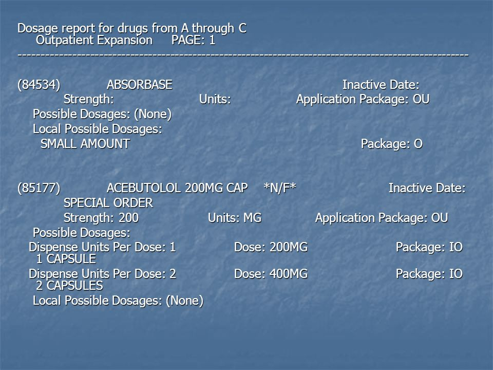 Dosage report for drugs from A through C Outpatient Expansion PAGE: 1 ----------------------------------------------------------------------------------------------------- (84534) ABSORBASE Inactive Date: Strength: Units: Application Package: OU Strength: Units: Application Package: OU Possible Dosages: (None) Possible Dosages: (None) Local Possible Dosages: Local Possible Dosages: SMALL AMOUNT Package: O SMALL AMOUNT Package: O (85177) ACEBUTOLOL 200MG CAP *N/F* Inactive Date: SPECIAL ORDER SPECIAL ORDER Strength: 200 Units: MG Application Package: OU Strength: 200 Units: MG Application Package: OU Possible Dosages: Possible Dosages: Dispense Units Per Dose: 1 Dose: 200MG Package: IO 1 CAPSULE Dispense Units Per Dose: 1 Dose: 200MG Package: IO 1 CAPSULE Dispense Units Per Dose: 2 Dose: 400MG Package: IO 2 CAPSULES Dispense Units Per Dose: 2 Dose: 400MG Package: IO 2 CAPSULES Local Possible Dosages: (None) Local Possible Dosages: (None)
