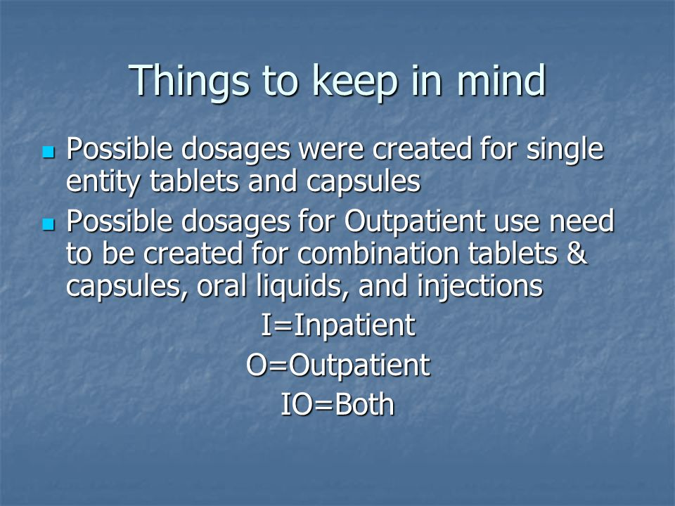 Things to keep in mind Possible dosages were created for single entity tablets and capsules Possible dosages were created for single entity tablets and capsules Possible dosages for Outpatient use need to be created for combination tablets & capsules, oral liquids, and injections Possible dosages for Outpatient use need to be created for combination tablets & capsules, oral liquids, and injectionsI=InpatientO=OutpatientIO=Both