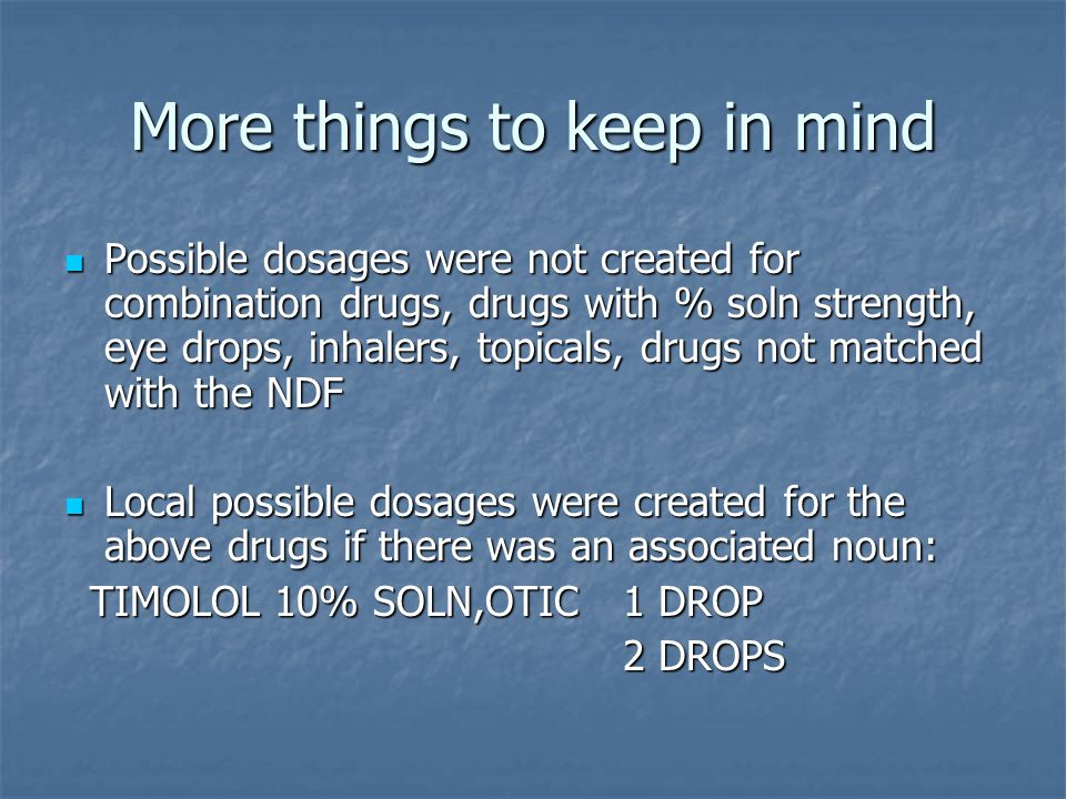 More things to keep in mind Possible dosages were not created for combination drugs, drugs with % soln strength, eye drops, inhalers, topicals, drugs not matched with the NDF Possible dosages were not created for combination drugs, drugs with % soln strength, eye drops, inhalers, topicals, drugs not matched with the NDF Local possible dosages were created for the above drugs if there was an associated noun: Local possible dosages were created for the above drugs if there was an associated noun: TIMOLOL 10% SOLN,OTIC 1 DROP TIMOLOL 10% SOLN,OTIC 1 DROP 2 DROPS 2 DROPS