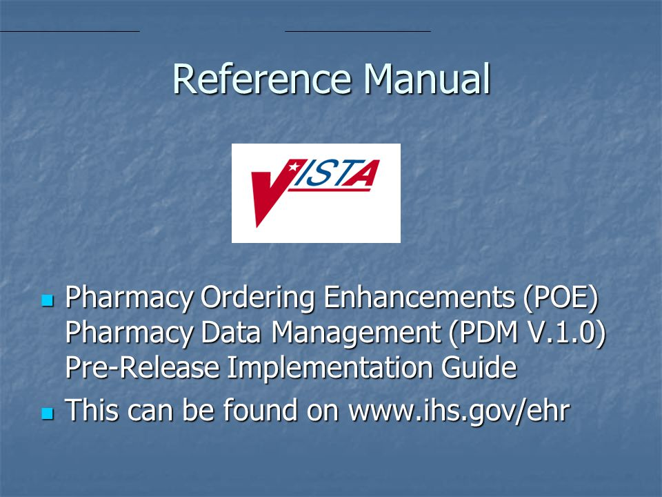 Reference Manual Pharmacy Ordering Enhancements (POE) Pharmacy Data Management (PDM V.1.0) Pre-Release Implementation Guide Pharmacy Ordering Enhancements (POE) Pharmacy Data Management (PDM V.1.0) Pre-Release Implementation Guide This can be found on www.ihs.gov/ehr This can be found on www.ihs.gov/ehr