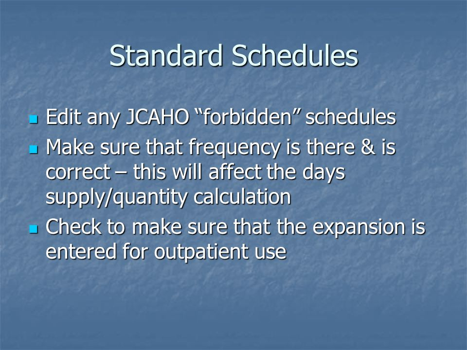 Standard Schedules Edit any JCAHO forbidden schedules Edit any JCAHO forbidden schedules Make sure that frequency is there & is correct – this will affect the days supply/quantity calculation Make sure that frequency is there & is correct – this will affect the days supply/quantity calculation Check to make sure that the expansion is entered for outpatient use Check to make sure that the expansion is entered for outpatient use