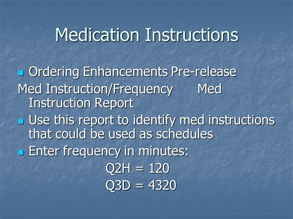 Medication Instructions Ordering Enhancements Pre-release Ordering Enhancements Pre-release Med Instruction/Frequency Med Instruction Report Use this report to identify med instructions that could be used as schedules Use this report to identify med instructions that could be used as schedules Enter frequency in minutes: Enter frequency in minutes: Q2H = 120 Q2H = 120 Q3D = 4320