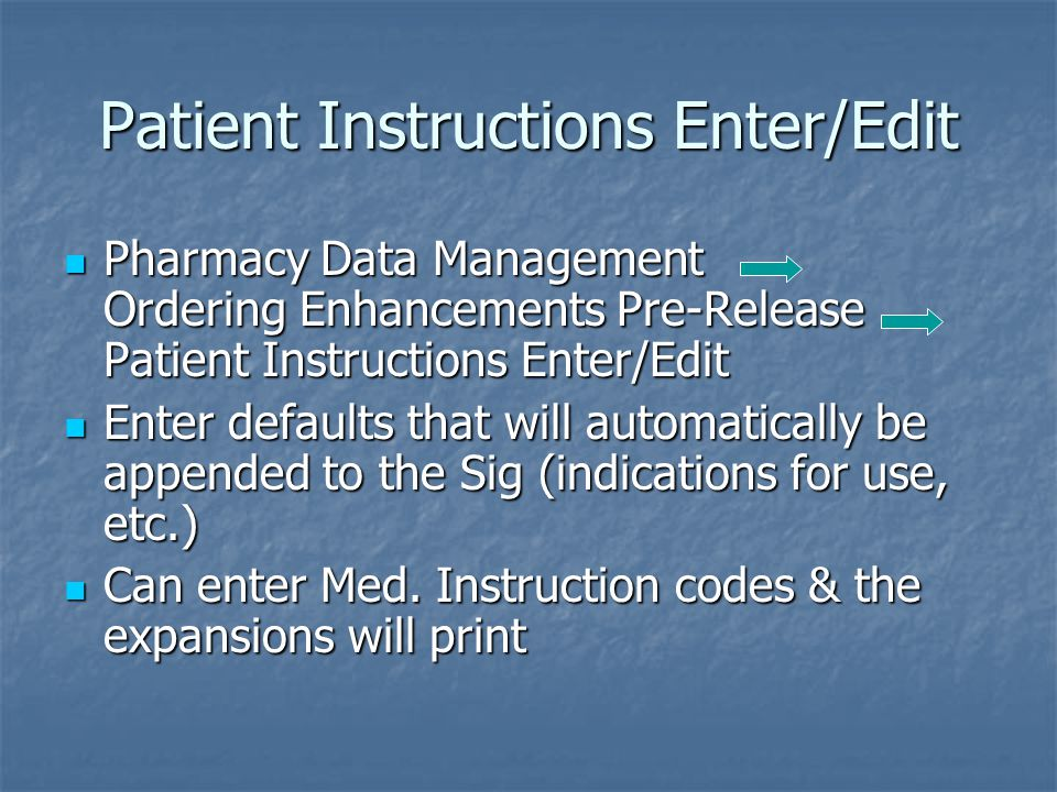 Patient Instructions Enter/Edit Pharmacy Data Management Ordering Enhancements Pre-Release Patient Instructions Enter/Edit Pharmacy Data Management Ordering Enhancements Pre-Release Patient Instructions Enter/Edit Enter defaults that will automatically be appended to the Sig (indications for use, etc.) Enter defaults that will automatically be appended to the Sig (indications for use, etc.) Can enter Med.