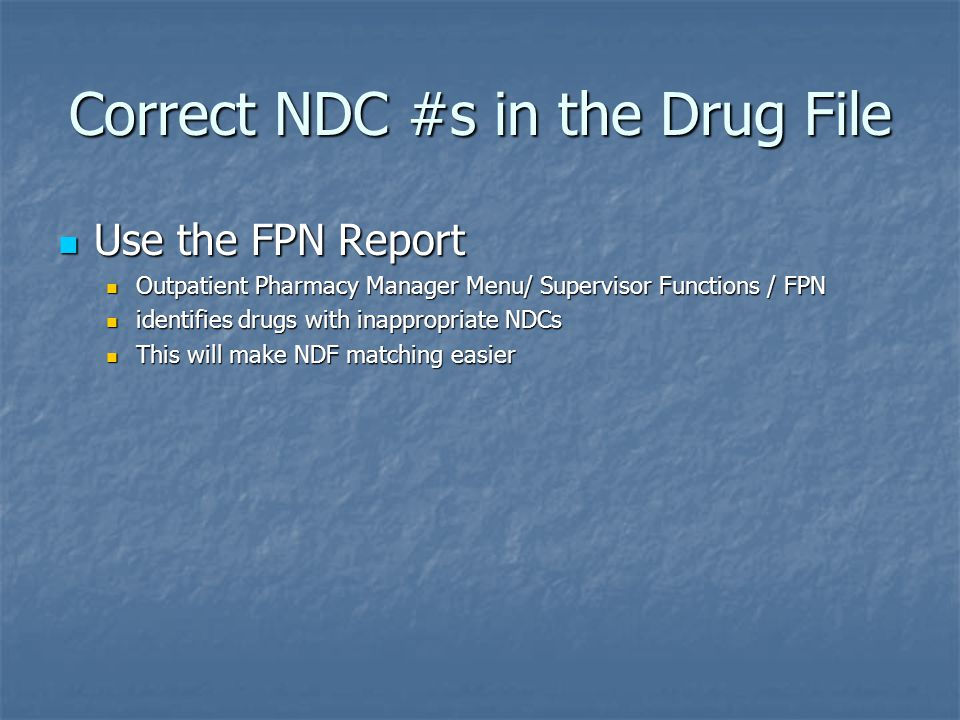Correct NDC #s in the Drug File Use the FPN Report Use the FPN Report Outpatient Pharmacy Manager Menu/ Supervisor Functions / FPN Outpatient Pharmacy Manager Menu/ Supervisor Functions / FPN identifies drugs with inappropriate NDCs identifies drugs with inappropriate NDCs This will make NDF matching easier This will make NDF matching easier