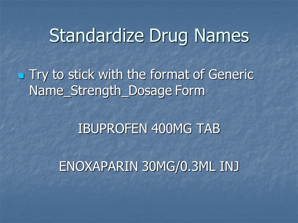 Standardize Drug Names Try to stick with the format of Generic Name_Strength_Dosage Form Try to stick with the format of Generic Name_Strength_Dosage Form IBUPROFEN 400MG TAB ENOXAPARIN 30MG/0.3ML INJ