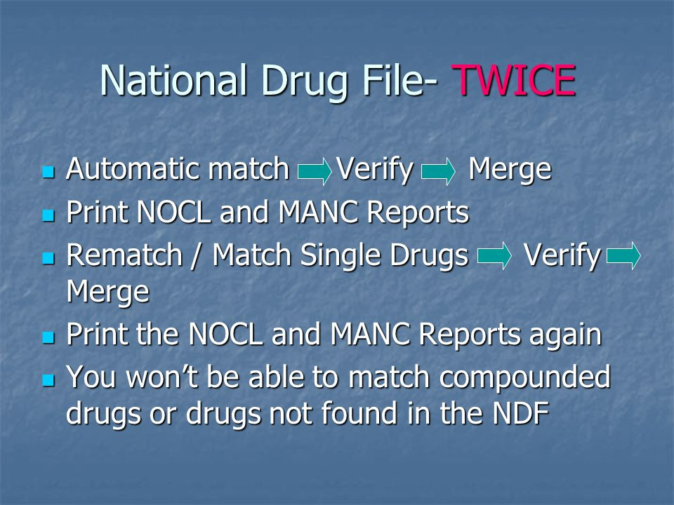 National Drug File- TWICE Automatic match Verify Merge Automatic match Verify Merge Print NOCL and MANC Reports Print NOCL and MANC Reports Rematch / Match Single Drugs Verify Merge Rematch / Match Single Drugs Verify Merge Print the NOCL and MANC Reports again Print the NOCL and MANC Reports again You won't be able to match compounded drugs or drugs not found in the NDF You won't be able to match compounded drugs or drugs not found in the NDF