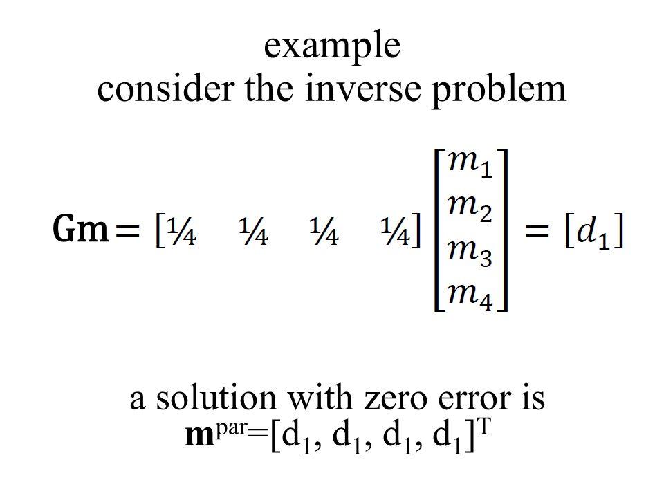 Gm example consider the inverse problem a solution with zero error is m par =[d 1, d 1, d 1, d 1 ] T