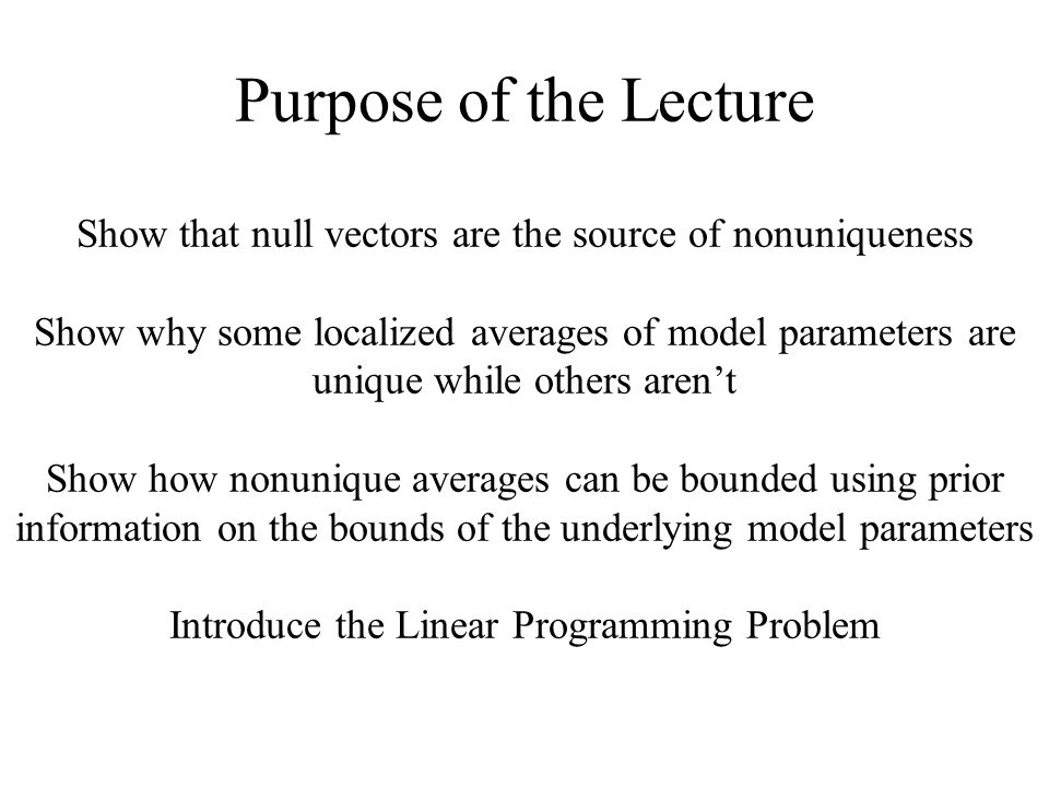 Purpose of the Lecture Show that null vectors are the source of nonuniqueness Show why some localized averages of model parameters are unique while others aren't Show how nonunique averages can be bounded using prior information on the bounds of the underlying model parameters Introduce the Linear Programming Problem