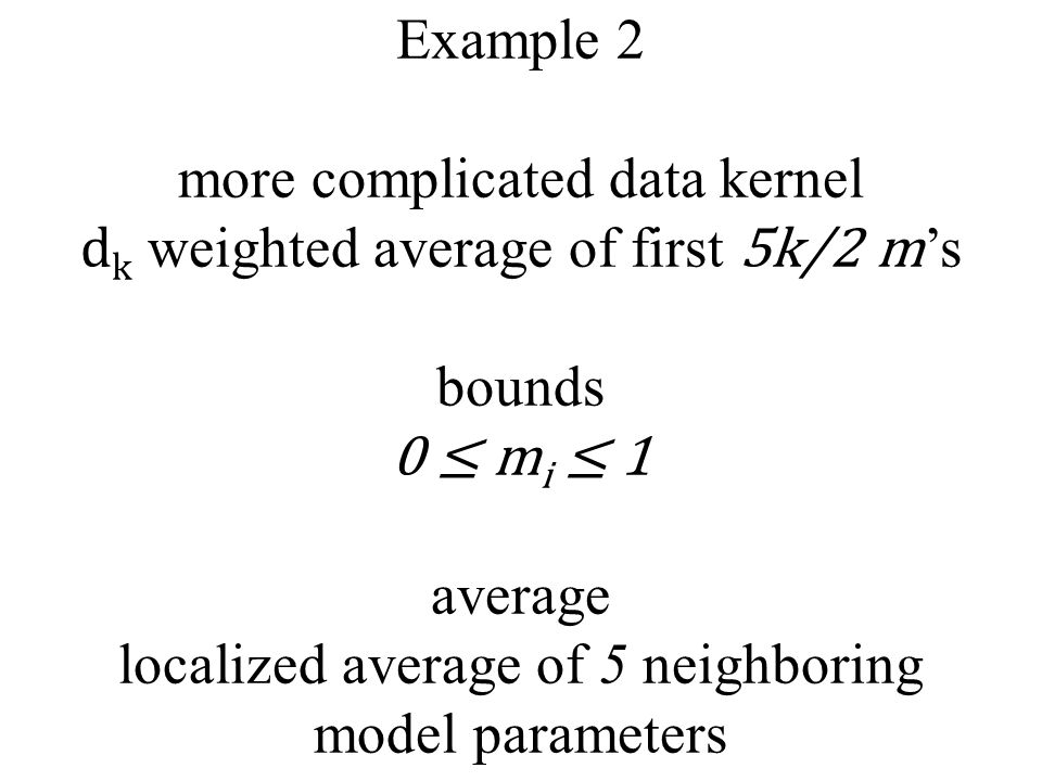 Example 2 more complicated data kernel d k weighted average of first 5k/2 m 's bounds 0 ≤ m i ≤ 1 average localized average of 5 neighboring model parameters